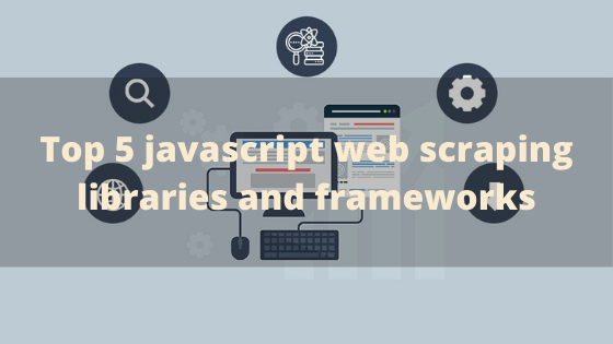 Top javascript web scraping libraries and frameworks